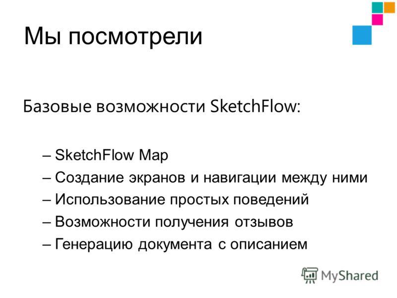 Мы посмотрели Базовые возможности SketchFlow: –SketchFlow Map –Создание экранов и навигации между ними –Использование простых поведений –Возможности получения отзывов –Генерацию документа с описанием