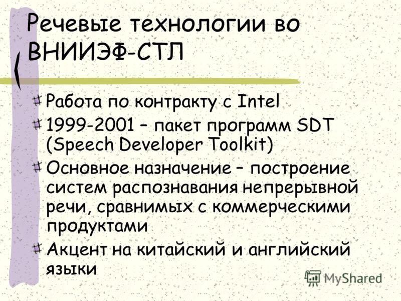 Речевые технологии во ВНИИЭФ-СТЛ Работа по контракту с Intel 1999-2001 – пакет программ SDT (Speech Developer Toolkit) Oсновное назначение – построение систем распознавания непрерывной речи, сравнимых с коммерческими продуктами Акцент на китайский и
