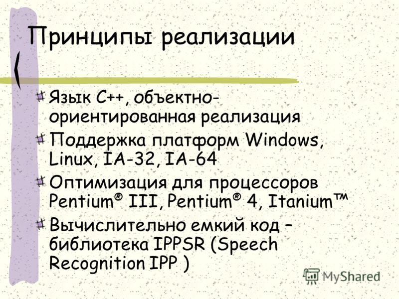 Принципы реализации Язык С++, объектно- ориентированная реализация Поддержка платформ Windows, Linux, IA-32, IA-64 Оптимизация для процессоров Pentium ® III, Pentium ® 4, Itanium Вычислительно емкий код – библиотека IPPSR (Speech Recognition IPP )