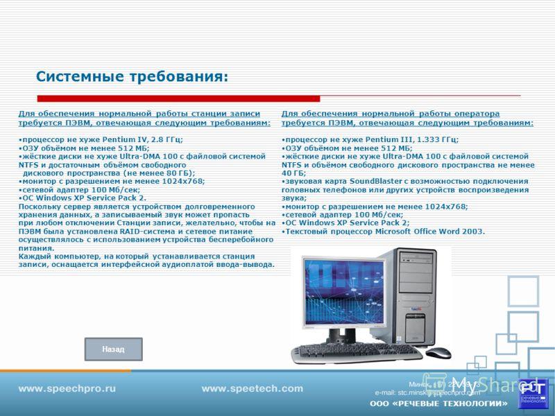 ООО «РЕЧЕВЫЕ ТЕХНОЛОГИИ» Для обеспечения нормальной работы станции записи требуется ПЭВМ, отвечающая следующим требованиям: процессор не хуже Pentium IV, 2.8 ГГц; ОЗУ объёмом не менее 512 МБ; жёсткие диски не хуже Ultra-DMA 100 с файловой системой NT