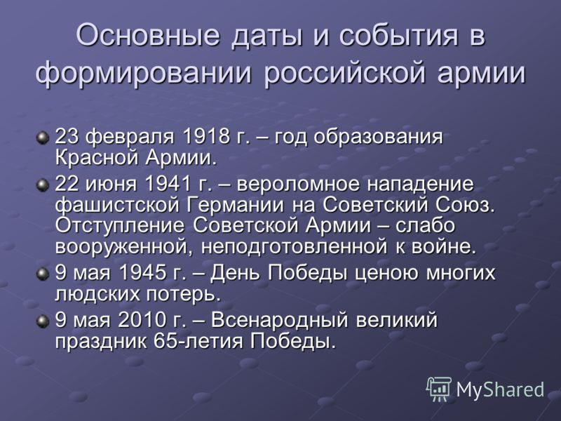 Основные даты и события в формировании российской армии 23 февраля 1918 г. – год образования Красной Армии. 22 июня 1941 г. – вероломное нападение фашистской Германии на Советский Союз. Отступление Советской Армии – слабо вооруженной, неподготовленно