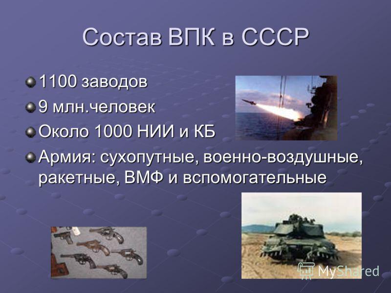 Состав ВПК в СССР 1100 заводов 9 млн.человек Около 1000 НИИ и КБ Армия: сухопутные, военно-воздушные, ракетные, ВМФ и вспомогательные