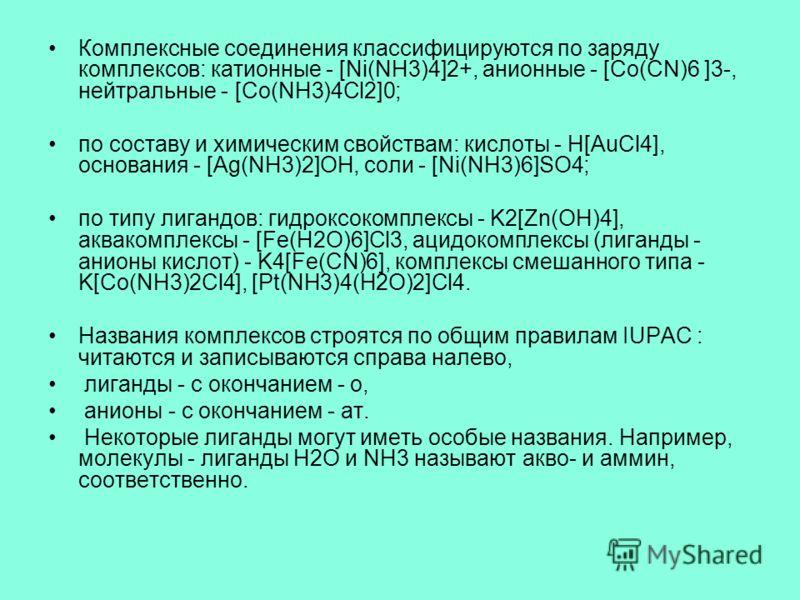 Комплексные соединения классифицируются по заряду комплексов: катионные - [Ni(NH3)4]2+, анионные - [Co(CN)6 ]3-, нейтральные - [Co(NH3)4Сl2]0; по составу и химическим свойствам: кислоты - H[AuCl4], основания - [Ag(NH3)2]OH, соли - [Ni(NH3)6]SO4; по т