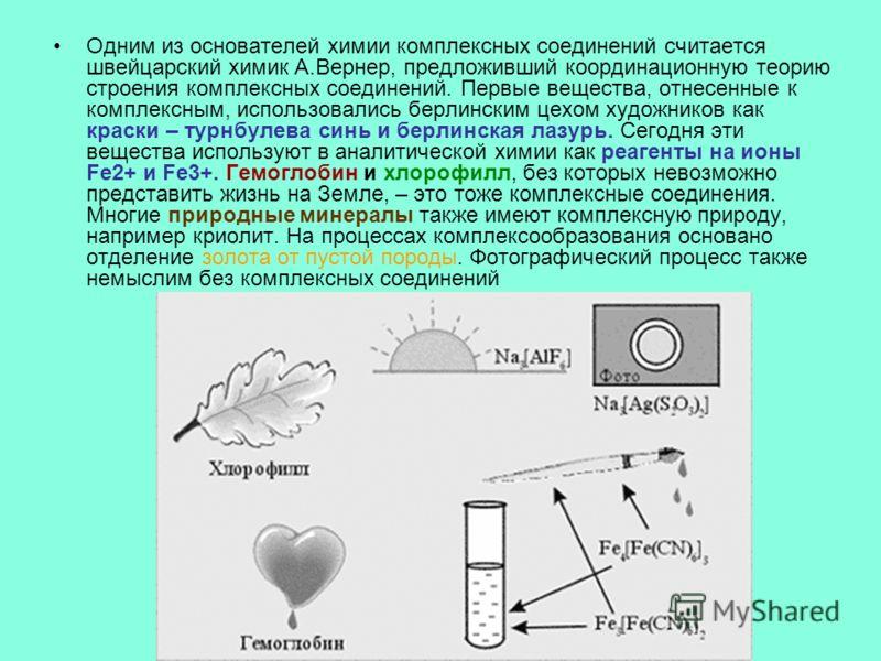 Одним из основателей химии комплексных соединений считается швейцарский химик А.Вернер, предложивший координационную теорию строения комплексных соединений. Первые вещества, отнесенные к комплексным, использовались берлинским цехом художников как кра