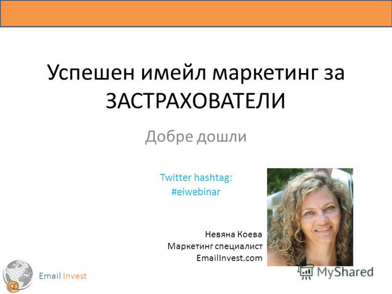 Успешен имейл маркетинг за ЗАСТРАХОВАТЕЛИ Добре дошли Twitter hashtag: #eiwebinar Email Invest Невяна Коева Маркетинг специалист EmailInvest.com