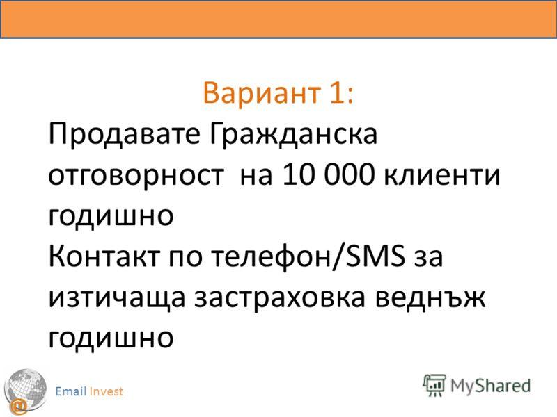 Вариант 1: Продавате Гражданска отговорност на 10 000 клиенти годишно Контакт по телефон/SMS за изтичаща застраховка веднъж годишно Email Invest