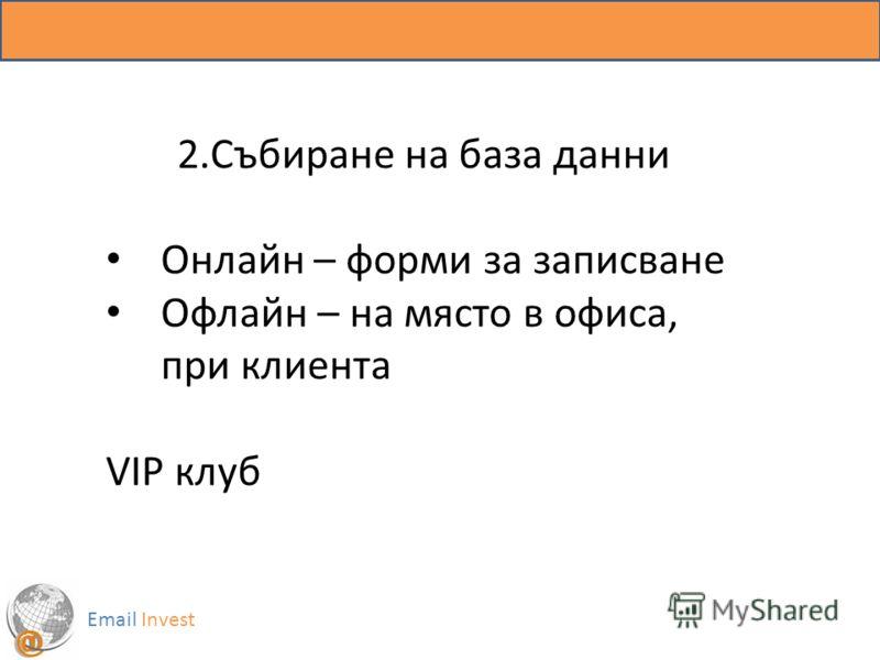 Email Invest 2.Събиране на база данни Онлайн – форми за записване Офлайн – на място в офиса, при клиента VIP клуб