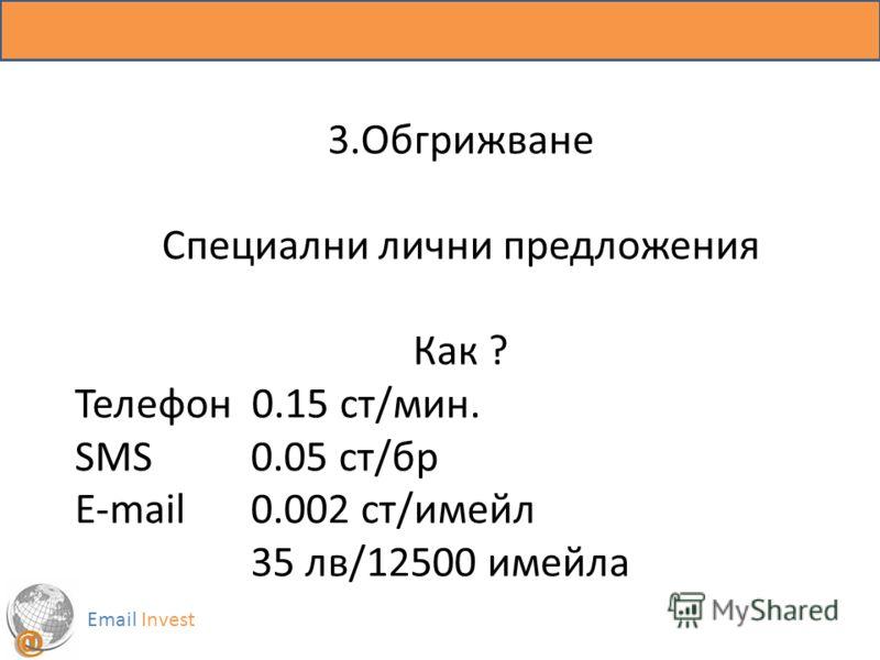Email Invest 3.Обгрижване Специални лични предложения Как ? Телефон 0.15 ст/мин. SMS 0.05 ст/бр E-mail 0.002 ст/имейл 35 лв/12500 имейла