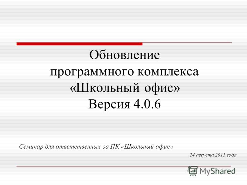 Обновление программного комплекса «Школьный офис» Версия 4.0.6 Семинар для ответственных за ПК «Школьный офис» 24 августа 2011 года