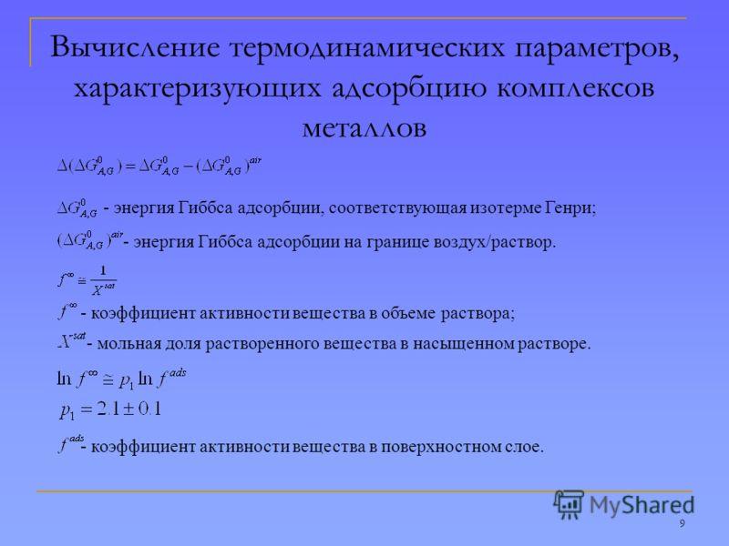 9 Вычисление термодинамических параметров, характеризующих адсорбцию комплексов металлов - энергия Гиббса адсорбции, соответствующая изотерме Генри; - энергия Гиббса адсорбции на границе воздух/раствор. - коэффициент активности вещества в объеме раст