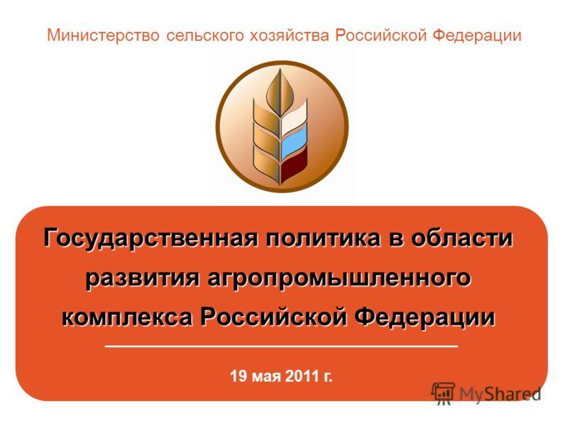 Государственная политика в области развития агропромышленного комплекса Российской Федерации комплекса Российской Федерации _____________________________________________ 19 мая 2011 г. Министерство сельского хозяйства Российской Федерации