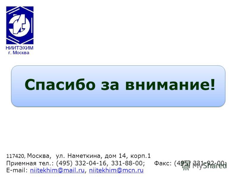 Спасибо за внимание! 117420, Москва, ул. Наметкина, дом 14, корп.1 Приемная тел.: (495) 332-04-16, 331-88-00; Факс: (495) 331-92-00; E-mail: niitekhim@mail.ru, niitekhim@mcn.runiitekhim@mail.runiitekhim@mcn.ru