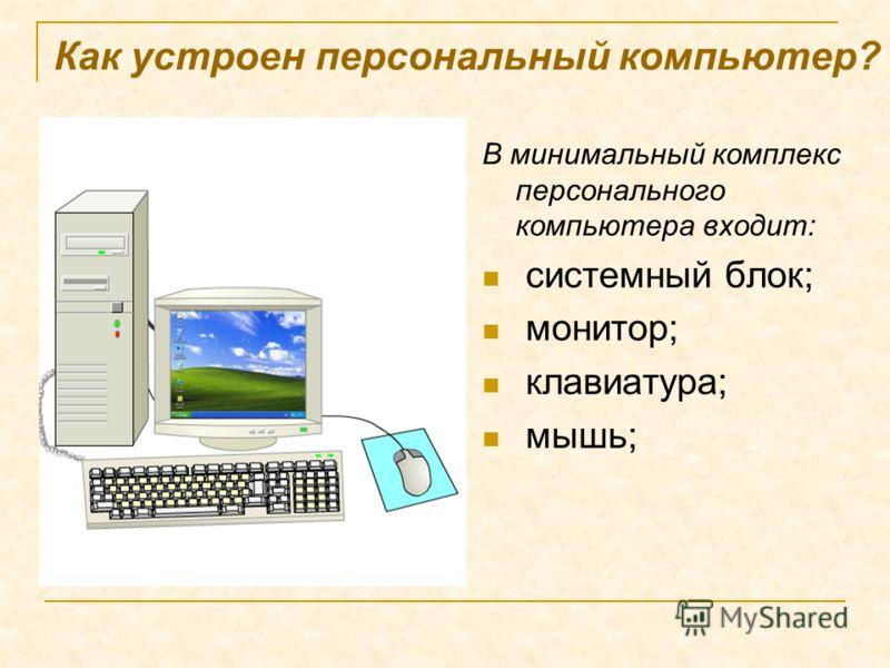 Как устроен персональный компьютер? В минимальный комплекс персонального компьютера входит: системный блок; монитор; клавиатура; мышь;