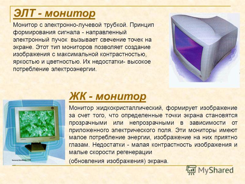 ЭЛТ - монитор Монитор с электронно-лучевой трубкой. Принцип формирования сигнала - направленный электронный пучок вызывает свечение точек на экране. Этот тип мониторов позволяет создание изображения с максимальной контрастностью, яркостью и цветность
