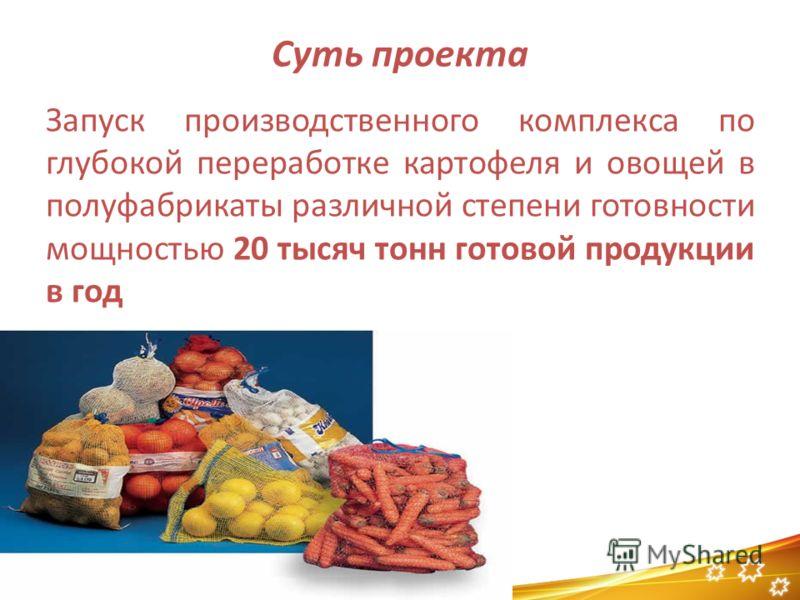 Суть проекта Запуск производственного комплекса по глубокой переработке картофеля и овощей в полуфабрикаты различной степени готовности мощностью 20 тысяч тонн готовой продукции в год