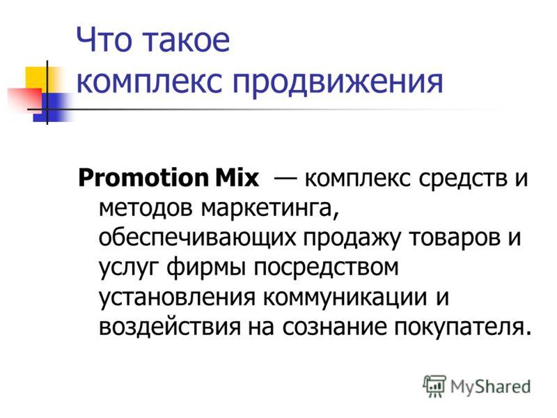 Что такое комплекс продвижения Promotion Mix комплекс средств и методов маркетинга, обеспечивающих продажу товаров и услуг фирмы посредством установления коммуникации и воздействия на сознание покупателя.