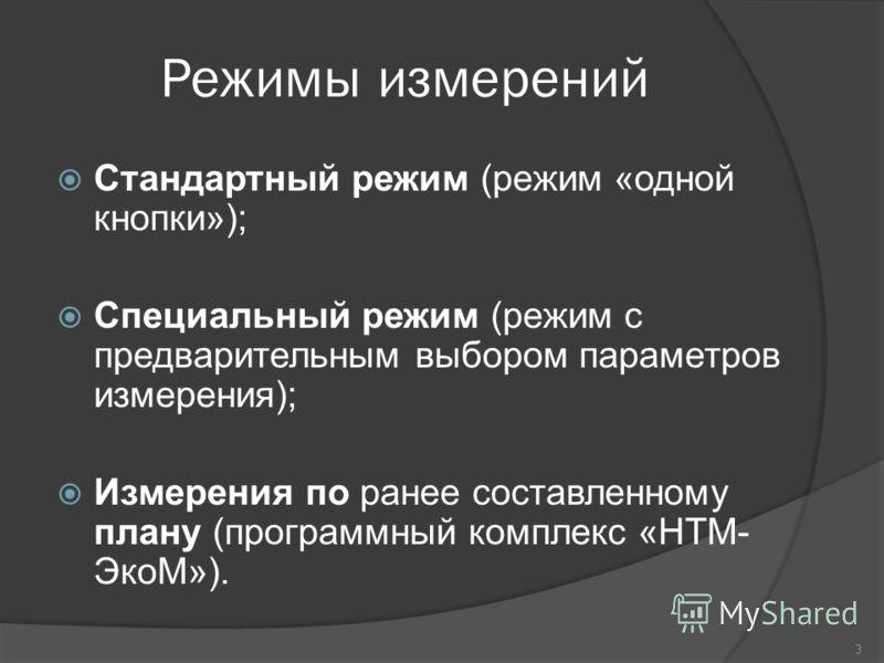 Режимы измерений Стандартный режим (режим «одной кнопки»); Специальный режим (режим с предварительным выбором параметров измерения); Измерения по ранее составленному плану (программный комплекс «НТМ- ЭкоМ»). 3