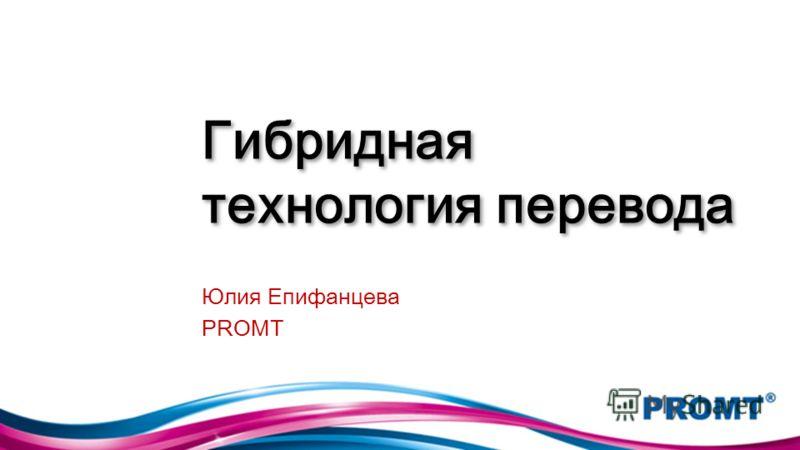 Гибридная технология перевода Юлия Епифанцева PROMT