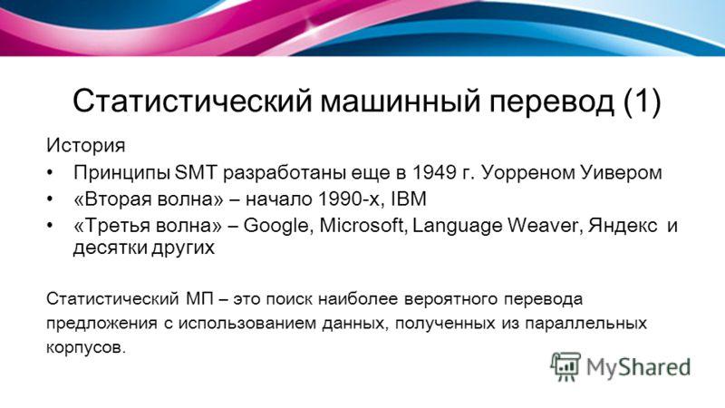 Статистический машинный перевод (1) История Принципы SMT разработаны еще в 1949 г. Уорреном Уивером «Вторая волна» – начало 1990-х, IBM «Третья волна» – Google, Microsoft, Language Weaver, Яндекс и десятки других Статистический МП – это поиск наиболе