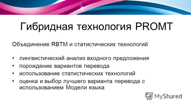 Гибридная технология PROMT Объединение RBTM и статистических технологий лингвистический анализ входного предложения порождение вариантов перевода использование статистических технологий оценка и выбор лучшего варианта перевода с использованием Модели