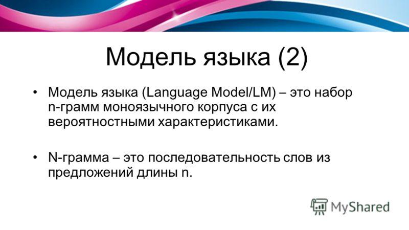 Модель языка (2) Модель языка (Language Model/LM) – это набор n-грамм моноязычного корпуса с их вероятностными характеристиками. N-грамма – это последовательность слов из предложений длины n.