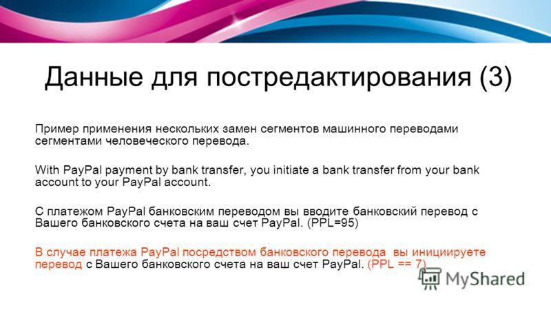 Данные для постредактирования (3) Пример применения нескольких замен сегментов машинного переводами сегментами человеческого перевода. With PayPal payment by bank transfer, you initiate a bank transfer from your bank account to your PayPal account. С