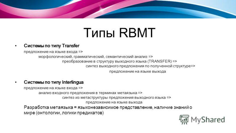 Типы RBMT Системы по типу Transfer предложение на языке входа => морфологический, грамматический, семантический анализ => преобразование в структуру выходного языка (TRANSFER) => синтез выходного предложения по полученной структуре=> предложение на я