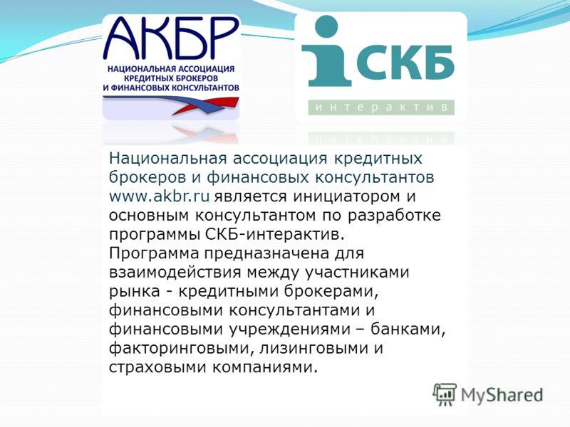 Национальная ассоциация кредитных брокеров и финансовых консультантов www.akbr.ru является инициатором и основным консультантом по разработке программы СКБ-интерактив. Программа предназначена для взаимодействия между участниками рынка - кредитными бр