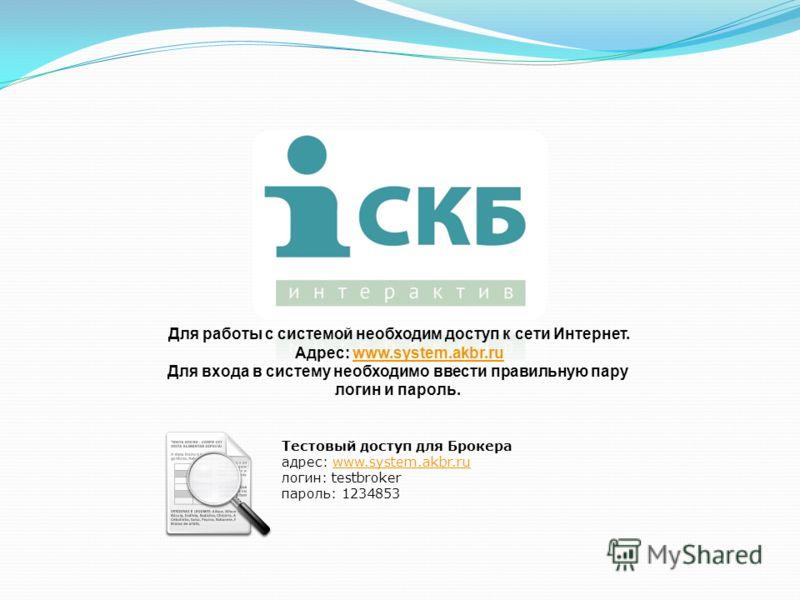 Для работы с системой необходим доступ к сети Интернет. Адрес: www.system.akbr.ruwww.system.akbr.ru Для входа в систему необходимо ввести правильную пару логин и пароль. Тестовый доступ для Брокера адрес: www.system.akbr.ru www.system.akbr.ru логин: