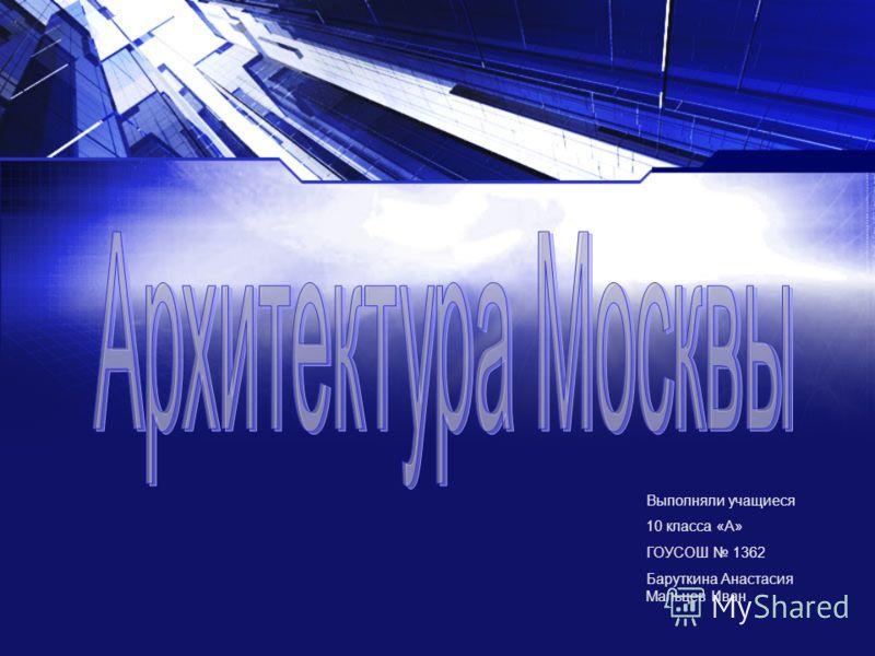 Выполняли учащиеся 10 класса «А» ГОУСОШ 1362 Баруткина Анастасия Мальцев Иван
