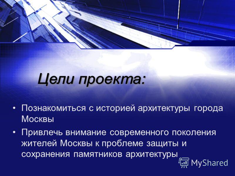 Познакомиться с историей архитектуры города Москвы Привлечь внимание современного поколения жителей Москвы к проблеме защиты и сохранения памятников архитектуры