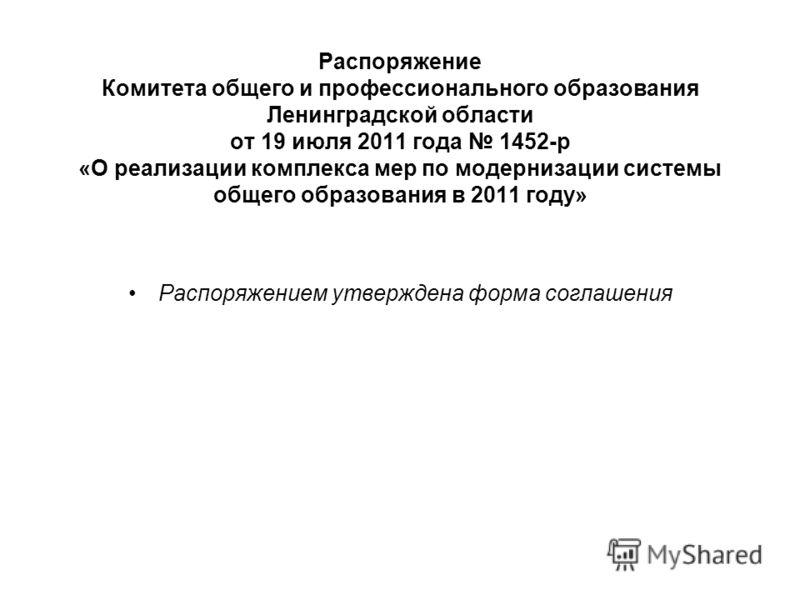 Распоряжение Комитета общего и профессионального образования Ленинградской области от 19 июля 2011 года 1452-р «О реализации комплекса мер по модернизации системы общего образования в 2011 году» Распоряжением утверждена форма соглашения