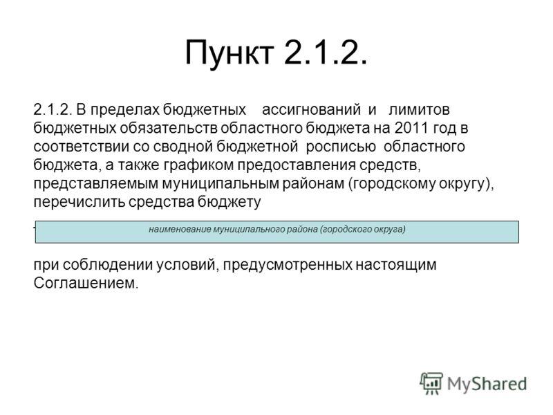 Пункт 2.1.2. 2.1.2. В пределах бюджетных ассигнований и лимитов бюджетных обязательств областного бюджета на 2011 год в соответствии со сводной бюджетной росписью областного бюджета, а также графиком предоставления средств, представляемым муниципальн