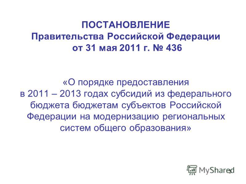 3 ПОСТАНОВЛЕНИЕ Правительства Российской Федерации от 31 мая 2011 г. 436 «О порядке предоставления в 2011 – 2013 годах субсидий из федерального бюджета бюджетам субъектов Российской Федерации на модернизацию региональных систем общего образования»