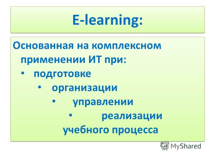 E-learning: Основанная на комплексном применении ИТ при: подготовке организации управлении реализации учебного процесса Основанная на комплексном применении ИТ при: подготовке организации управлении реализации учебного процесса
