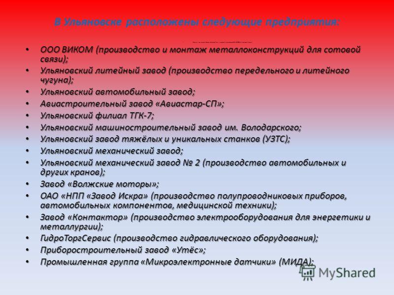 В Ульяновске расположены следующие предприятия: Открытое акционерное общество «Симбирск-Лада» (генеральный дистрибьютор ОАО «АВТОВАЗ» в Ульяновской области); ООО ВИКОМ (производство и монтаж металлоконструкций для сотовой связи); ООО ВИКОМ (производс