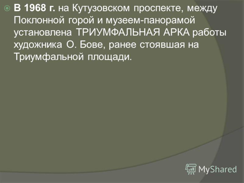 В 1968 г. на Кутузовском проспекте, между Поклонной горой и музеем-панорамой установлена ТРИУМФАЛЬНАЯ АРКА работы художника О. Бове, ранее стоявшая на Триумфальной площади.