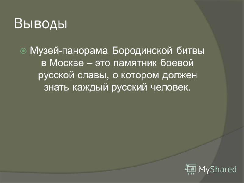 Выводы Музей-панорама Бородинской битвы в Москве – это памятник боевой русской славы, о котором должен знать каждый русский человек.