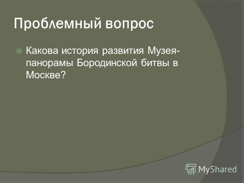 Проблемный вопрос Какова история развития Музея- панорамы Бородинской битвы в Москве?