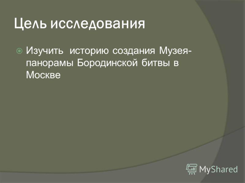 Цель исследования Изучить историю создания Музея- панорамы Бородинской битвы в Москве