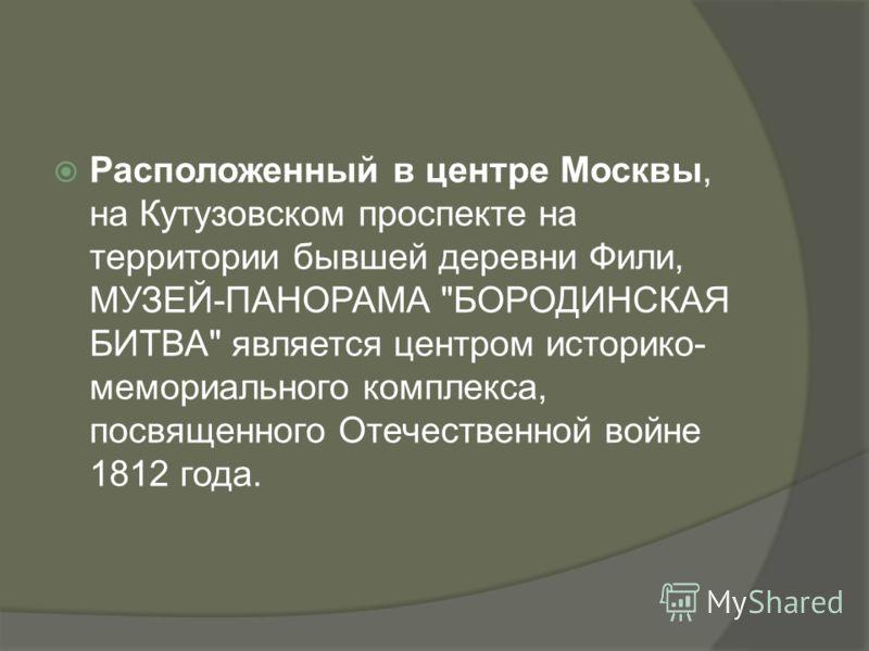 Расположенный в центре Москвы, на Кутузовском проспекте на территории бывшей деревни Фили, МУЗЕЙ-ПАНОРАМА БОРОДИНСКАЯ БИТВА является центром историко- мемориального комплекса, посвященного Отечественной войне 1812 года.