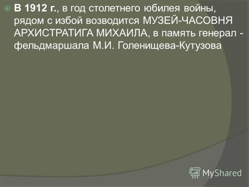 В 1912 г., в год столетнего юбилея войны, рядом с избой возводится МУЗЕЙ-ЧАСОВНЯ АРХИСТРАТИГА МИХАИЛА, в память генерал - фельдмаршала М.И. Голенищева-Кутузова