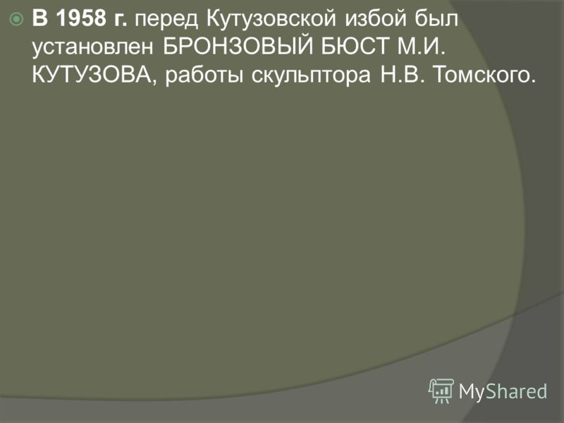В 1958 г. перед Кутузовской избой был установлен БРОНЗОВЫЙ БЮСТ М.И. КУТУЗОВА, работы скульптора Н.В. Томского.