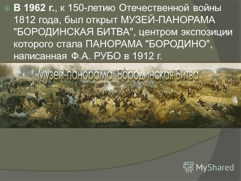 В 1962 г., к 150-летию Отечественной войны 1812 года, был открыт МУЗЕЙ-ПАНОРАМА БОРОДИНСКАЯ БИТВА, центром экспозиции которого стала ПАНОРАМА БОРОДИНО, написанная Ф.А. РУБО в 1912 г.