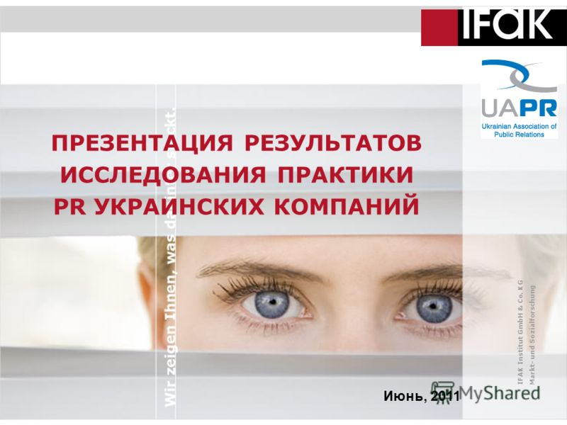 IFAK Institut GmbH & Co. KG Markt- und Sozialforschung ПРЕЗЕНТАЦИЯ РЕЗУЛЬТАТОВ ИССЛЕДОВАНИЯ ПРАКТИКИ PR УКРАИНСКИХ КОМПАНИЙ Июнь, 2011