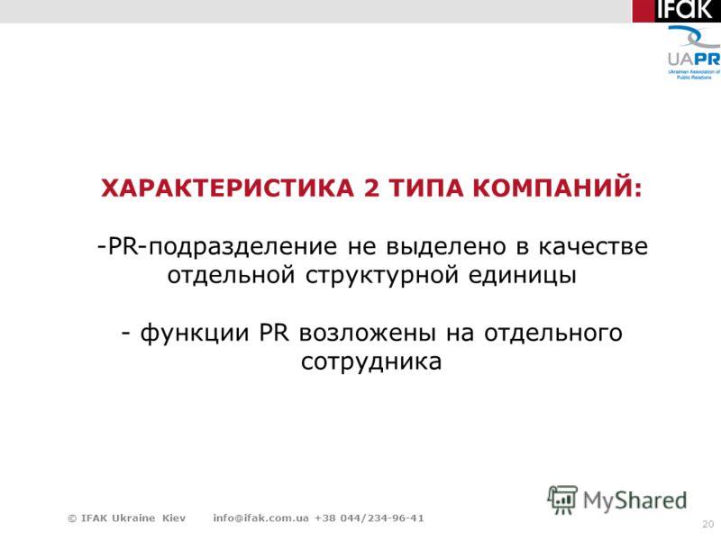 20 © IFAK Ukraine Kiev info@ifak.com.ua +38 044/234-96-41 ХАРАКТЕРИСТИКА 2 ТИПА КОМПАНИЙ: -PR-подразделение не выделено в качестве отдельной структурной единицы - функции PR возложены на отдельного сотрудника