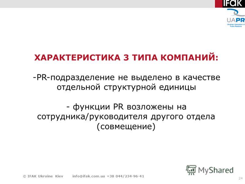24 © IFAK Ukraine Kiev info@ifak.com.ua +38 044/234-96-41 ХАРАКТЕРИСТИКА 3 ТИПА КОМПАНИЙ: -PR-подразделение не выделено в качестве отдельной структурной единицы - функции PR возложены на сотрудника/руководителя другого отдела (совмещение)