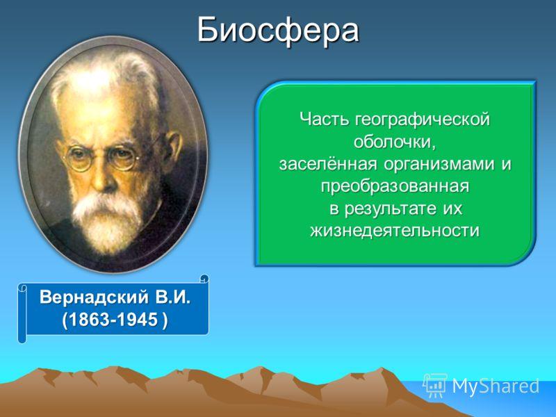 Биосфера Часть географической оболочки, заселённая организмами и преобразованная в результате их жизнедеятельности Часть географической оболочки, заселённая организмами и преобразованная в результате их жизнедеятельности Вернадский В.И. (1863-1945 )