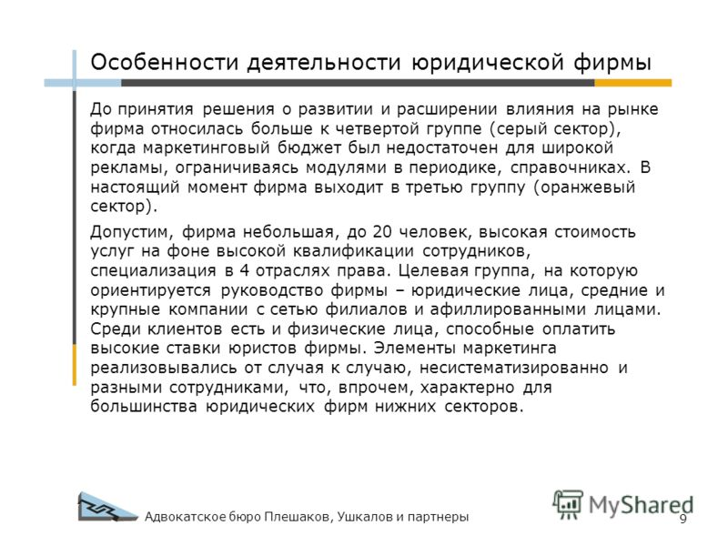 Адвокатское бюро Плешаков, Ушкалов и партнеры 9 Особенности деятельности юридической фирмы До принятия решения о развитии и расширении влияния на рынке фирма относилась больше к четвертой группе (серый сектор), когда маркетинговый бюджет был недостат