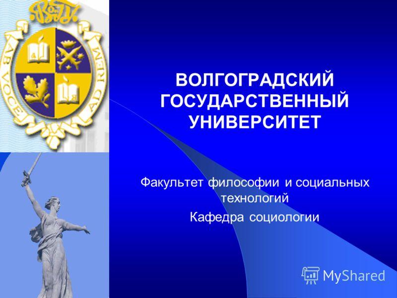 ВОЛГОГРАДСКИЙ ГОСУДАРСТВЕННЫЙ УНИВЕРСИТЕТ Факультет философии и социальных технологий Кафедра социологии